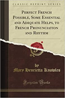 Book Perfect French Possible, Some Essential and Adequate Helps, to French Pronunciation and Rhythm (Classic Reprint)