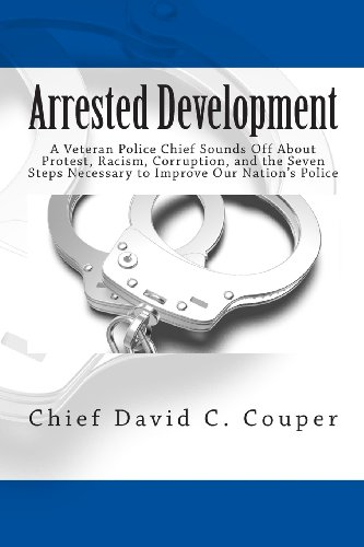 Book: Arrested Development - A Veteran Police Chief Sounds Off About Protest, Racism, Corruption, and the Seven Steps Necessary to Improve Our Nation's Police by David C. Couper