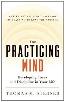 The Practicing Mind: Developing Focus and Discipline in Your Life — Master Any Skill or Challenge by Learning to Love the Process by [Sterner, Thomas M.]