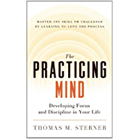The Practicing Mind: Developing Focus and Discipline in Your Life — Master Any Skill or Challenge by Learning to Love…