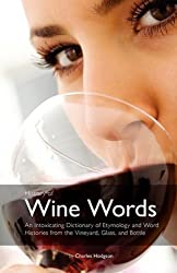History of Wine Words: An Intoxicating Dictionary of Etymology and Word Histories of Wine, Vine, and Grape from the Vineyard, Glass, and Bottle