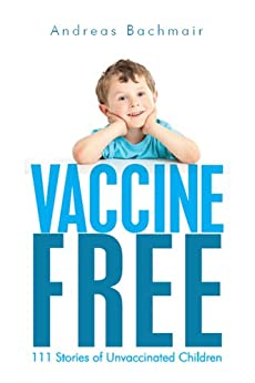 Vaccine Free: 111 Stories of Unvaccinated Children by [Bachmair, Andreas]