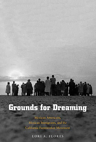 Grounds for Dreaming: Mexican Americans, Mexican Immigrants, and the California Farmworker Movement (The Lamar Series in Western History)