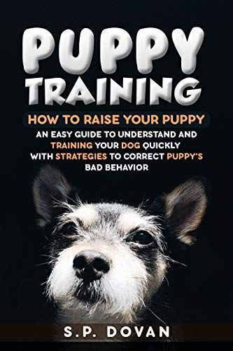 PUPPY TRAINING EASY WAY: HOW TO RAISE YOUR PUPPY - AN EASY GUIDE TO UNDERSTAND AND TRAINING YOUR DOG QUICKLY – WITH STRATEGIES TO CORRECT PUPPY'S BAD BEHAVIOR . por S.P. Dovan