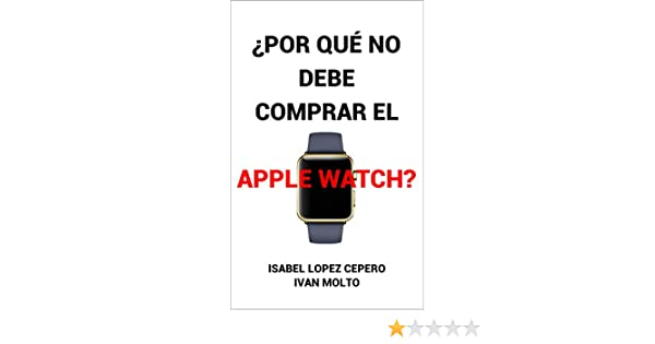 ¿Por Qué No Debe Comprar el Apple Watch? (Spanish Edition), Isabel Lopez Cepero, eBook - Amazon.com