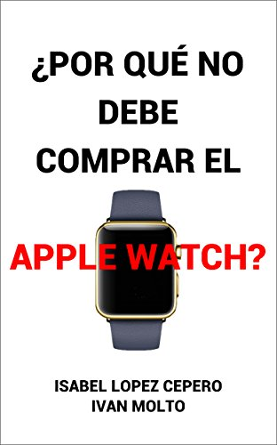 ¿Por Qué No Debe Comprar el Apple Watch? (Spanish Edition) by [
