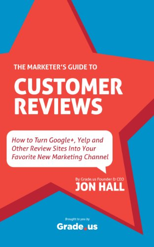 (The Marketer's Guide to Customer Reviews: How to Turn Google+, Yelp and Other Review Sites Into Your Favorite New Marketing Channel)