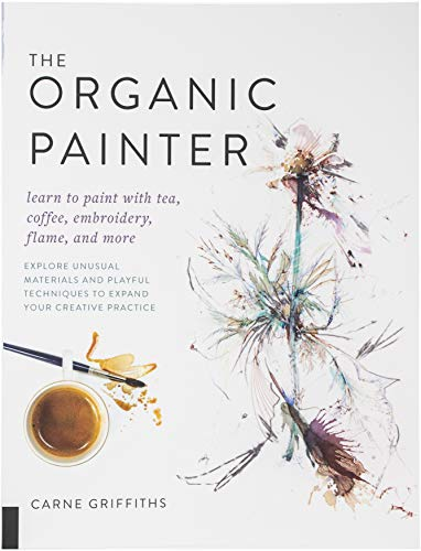 The Organic Painter: Learn to paint with tea, coffee, embroidery, flame, and more; Explore Unusual Materials and Playful Techniques to Expand your Creative Practice