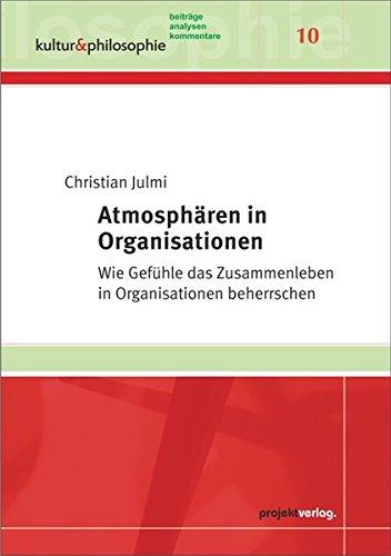 Atmosphären in Organisationen: Wie Gefühle das Zusammenleben in Organisationen beherrschen  (Kultur & Philosophie, Band 10)