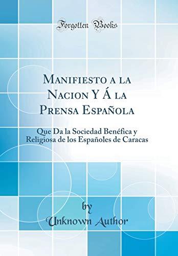 Manifiesto a la Nacion Y Á La Prensa Española Que Da La Sociedad Benéfica Y Religiosa de Los Españoles de Caracas (Classic Reprint)  [Author, Unknown] (Tapa Dura)