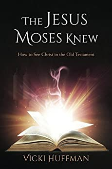 The Jesus Moses Knew: How to See Christ in the Old Testament by [Huffman, Vicki]