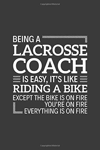 Being a Lacrosse Coach is easy It's like Riding a bike Except the bike is on fire you're on fire everything is on fire: 6