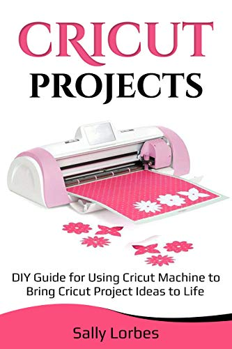 Cricut Projects: DIY Guide for Using Cricut Machine to Bring Cricut Project Ideas to Life -