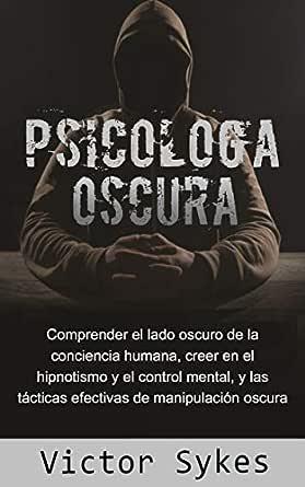 Psicología Oscura: Comprender el lado oscuro de la