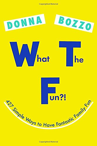 What the Fun?!: 427 Simple Ways to Have Fantastic Family Fun