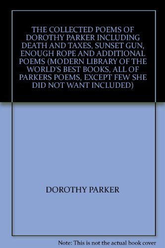 THE COLLECTED POEMS OF DOROTHY PARKER INCLUDING DEATH AND TAXES, SUNSET GUN, ENOUGH ROPE AND ADDITIONAL POEMS (MODERN LIBRARY OF THE WORLD'S BEST BOOKS, ALL OF PARKERS POEMS, EXCEPT FEW SHE DID NOT WANT INCLUDED)