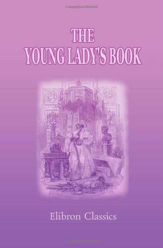 Download The Young Lady's Book: A Manual of Elegant Recreations, Exercises, and Pursuits PDF