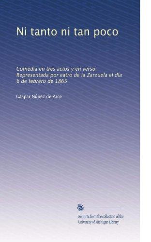 Ni tanto ni tan poco: Comedia en tres actos y en verso. Representada por eatro de la Zarzuela el día 6 de febrero de 1865 (Spanish Edition)