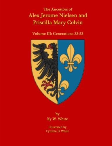 The Ancestors of Alex Jerome Nielsen and Mary Priscilla Colvin: Volume III: Generations 33-53 (Volume 3)
