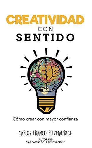 Creatividad con Sentido: Un enfoque para superar bloqueos, utilizar tu experiencia y desarrollar la creatividad para la innovación, el diseño y el emprendimiento por Franco Fitzmaurice, Carlos