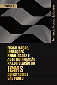 FISCALIZAÇÃO, INFRAÇÕES, PENALIDADES E AUTO DE INFRAÇÃO NA LEGISLAÇÃO DO ICMS DO ESTADO DE SÃO PAULO - TOMO I: