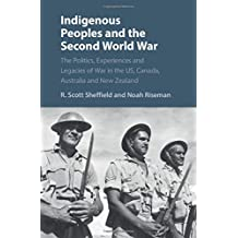 Indigenous Peoples and the Second World War: The Politics, Experiences and Legacies of War in the US, Canada, Australia and New Zealand