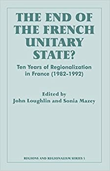 The End of the French Unitary State?: Ten years of Regionalization in France 1982-1992 (Routledge Studies in Federalism and Decentralization)
