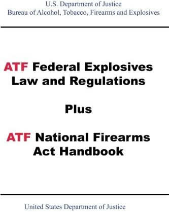 ATF Federal Explosives Law and Regulations Plus ATF National Firearms Act Handbook