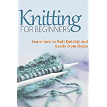 Knitting for Beginners: Learn How to Knit Quickly and Easily From Home (Knitting Books - Master this Amazing Craft and Knit Beautiful Patterns)