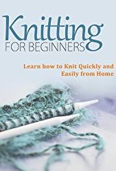 Knitting for Beginners: Learn How to Knit Quickly and Easily From Home (Knitting Books - Master this Amazing Craft and Knit Beautiful Patterns) (English Edition)