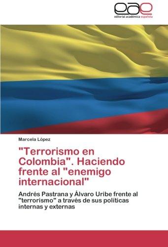 Terrorismo en Colombia. Haciendo frente al enemigo internacional Andrés Pastrana y Álvaro Uribe frente al terrorismo a través de sus políticas internas y externas  [López, Marcela] (Tapa Blanda)