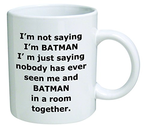 Im not saying Im Batman. Im just saying nobody has ever seen