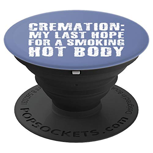 CREMATION MY LAST HOPE FOR A SMOKING HOT BODY art Funny Gift - PopSockets Grip and Stand for Phones and Tablets -