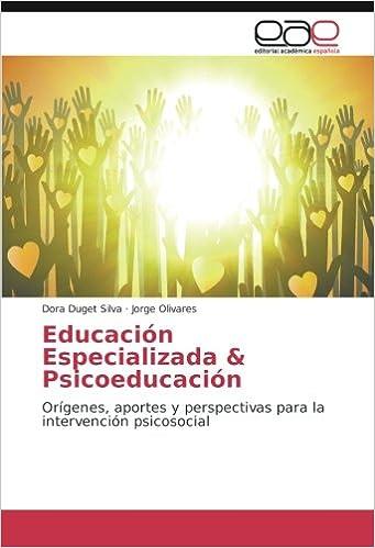 Educación Especializada & Psicoeducación: Orígenes, aportes y perspectivas para la intervención psicosocial (Spanish Edition): Dora Duget Silva, ...
