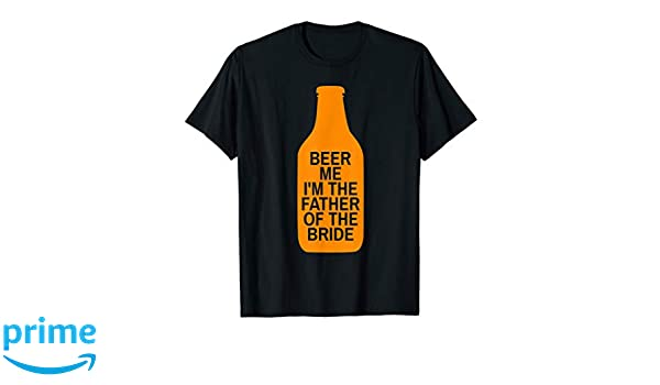 b09f4362 Amazon.com: Beer Me I'm The Father of The Bride Bottle Shirt: Clothing
