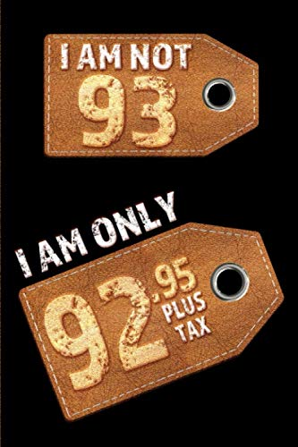 (I am not 93 I am only 92.95 plus tax: Blank Lined 6x9 Funny Journal / Notebook as a Perfect Birthday Party Gag Gift for the 93 year old. Great gift ... Day, Thanksgiving, Appreciation etc.)