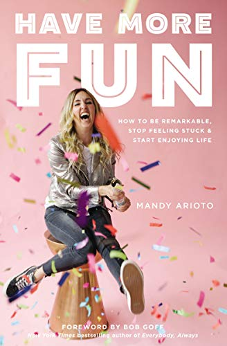 Have More Fun: How to Be Remarkable, Stop Feeling Stuck, and Start Enjoying Life