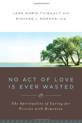 No Act of Love is Ever Wasted: The Spirituality of Caring for Persons with Dementia by Upper Room