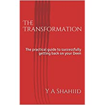 The Transformation: The practical guide to successfully getting back on your Deen