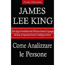 Come Analizzare le Persone: Come Leggere Immediatamente le Persone Usando il Linguaggio del Corpo, le Espressioni Facciali e l'intelligenza Emotiva (Italian Edition)