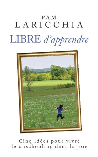 Libre d'apprendre: Cinq ides pour vivre le unschooling dans la joie (French Edition)