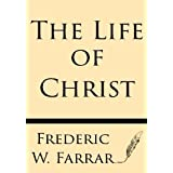 The Life of Christ by Frederic W Farrar (2013-07-25)