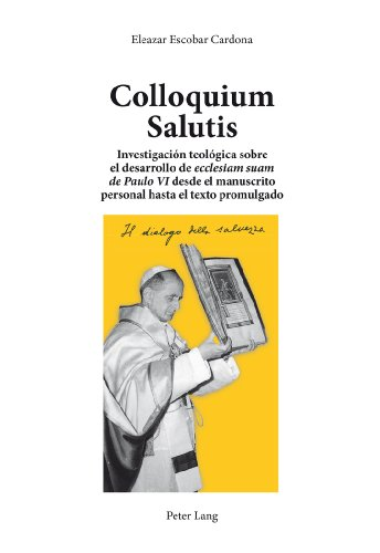 Colloquium Salutis: Investigacion teologica sobre el desarrollo de &quot;ecclesiam suam</I> &quot;de Paulo VI </I>desde el manuscrito personal hasta el texto promulgado (Spanish Edition) [Eleazar Escobar Cardona] (Tapa Blanda)