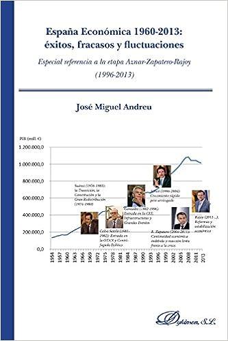 España económica 1960-2013. Éxitos, fracasos y fluctuaciones: Especial referencia a la etapa Aznar-Zapatero-Rajoy (1996-2013) (Spanish Edition): José Miguel ...