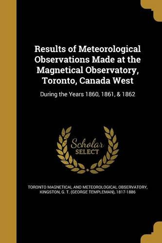 Results of Meteorological Observations Made at the Magnetical Observatory, Toronto, Canada West PDF