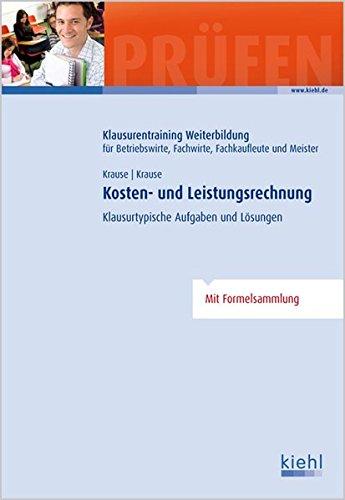 Kosten- und Leistungsrechnung: Klausurtypische Aufgaben und Lösungen (Klausurentraining Weiterbildung - für Betriebswirte, Fachwirte, Fachkaufleute und Meister)