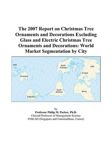 The 2007 Report on Christmas Tree Ornaments and Decorations Excluding Glass and Electric Christmas Tree Ornaments and Decorations: World Market Segmentation by ()