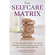 Your Selfcare Matrix: 10 Critical Principles to Effectively Improve Awareness, Communicate Your Needs, and Manage Your Health Naturally.