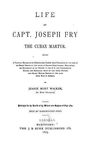 - Life of Capt. Joseph Fry, the Cuban Martyr. Being A Faithful Record of His Remarkable Career from Childhood to the Time of His Heroic Death At the Hands of Spanish Executioners; Recounting His Experience As An Officer in the U. S. and Confederate Navies, and Revealing Much of the Inner History and Secret Marine Service of the Late Civil War in America