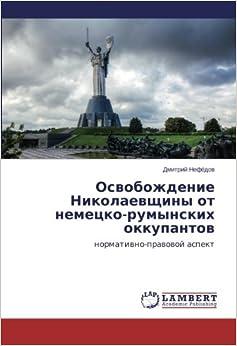 Osvobozhdenie Nikolaevshchiny ot nemetsko-rumynskikh okkupantov: normativno-pravovoy aspekt (Russian Edition)
